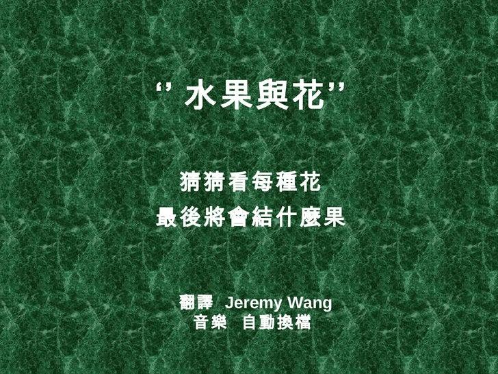 '' 水果與花'' <ul><li>猜猜看每種花 </li></ul><ul><li>最後將會結什麼果 </li></ul>翻譯  Jeremy Wang 音樂  自動換檔