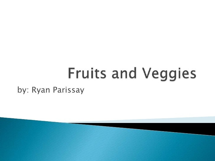 Fruits and Veggies <br />by: Ryan Parissay<br />