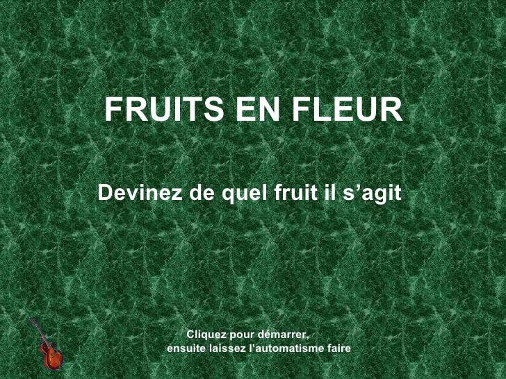FRUITS EN FLEUR <ul><li>Devinez de quel fruit il s'agit </li></ul>Cliquez pour démarrer,  ensuite laissez l'automatisme fa...