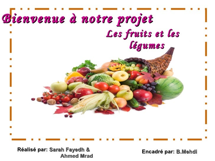 Bienvenue   à   notre projet <ul><li>Les fruits et les légumes </li></ul>Réalisé par:  Sarah Fayedh &  Ahmed Mrad Encadré ...