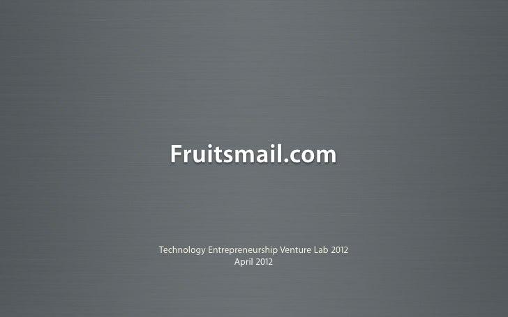 Fruitsmail.comTechnology Entrepreneurship Venture Lab 2012                 April 2012
