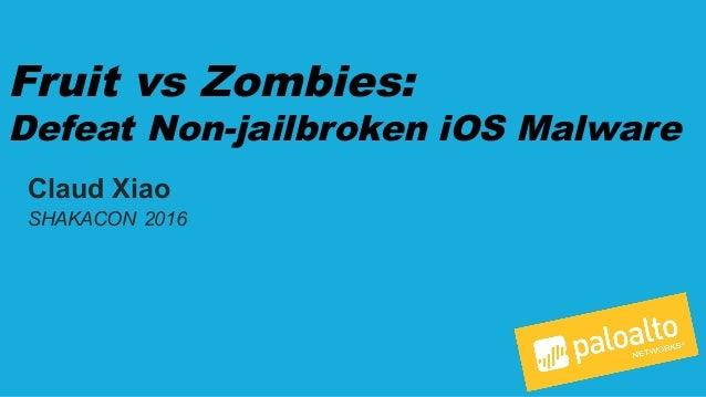 Fruit vs Zombies: Defeat Non-jailbroken iOS Malware Claud Xiao SHAKACON 2016