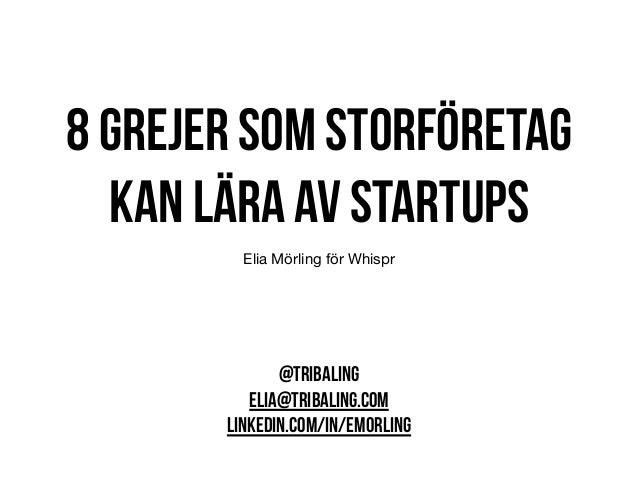 8 grejer som storföretag kan lära av startups Elia Mörling för Whispr @TRIBALING ELIA@TRIBALING.COM LINKEDIN.COM/IN/EMORLI...