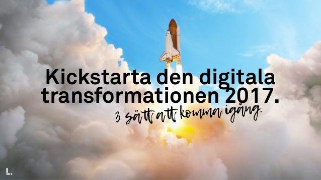 Kickstarta den digitala transformationen 2017. 3 sätt att komma igång.
