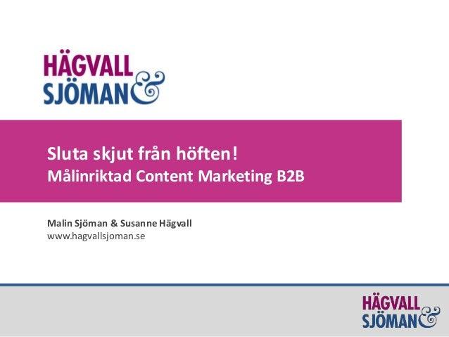 Sluta skjut från höften! Målinriktad Content Marketing B2B Malin Sjöman & Susanne Hägvall www.hagvallsjoman.se