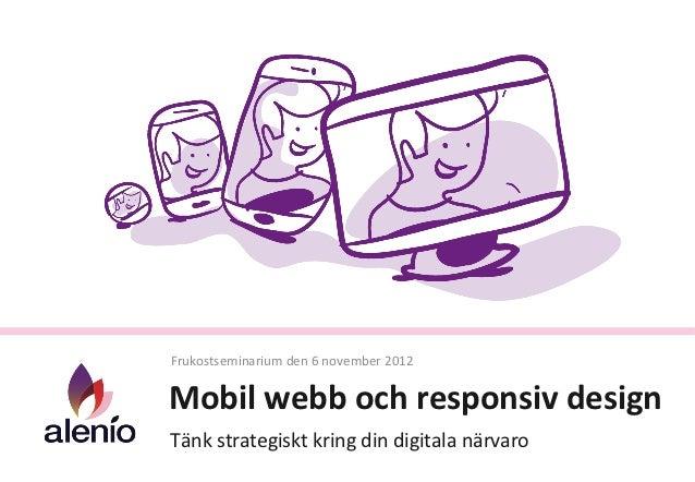 Frukostseminarium den 6 november 2012 Mobil webb och responsiv design Tänk strategiskt kring di...