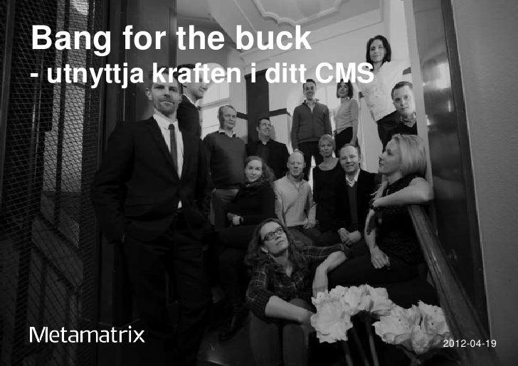 Bang for the buck- utnyttja kraften i ditt CMS                                2012-04-19