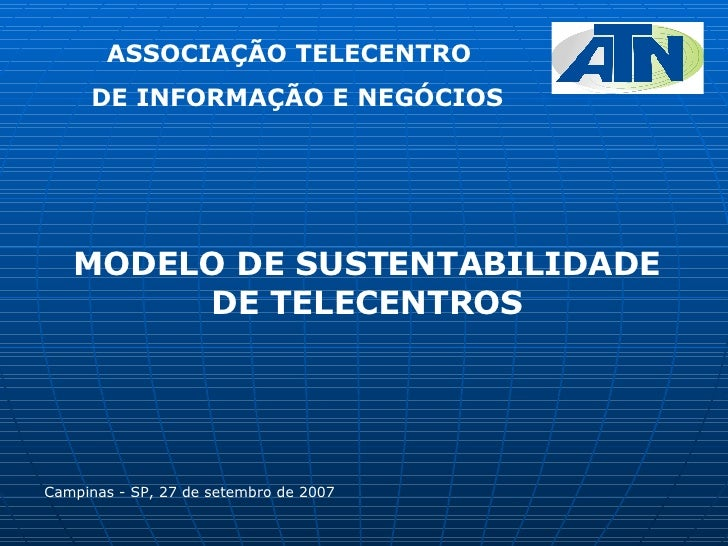 MODELO DE SUSTENTABILIDADE DE TELECENTROS Campinas - SP, 27 de setembro de 2007 ASSOCIAÇÃO TELECENTRO DE INFORMAÇÃO E NEGÓ...