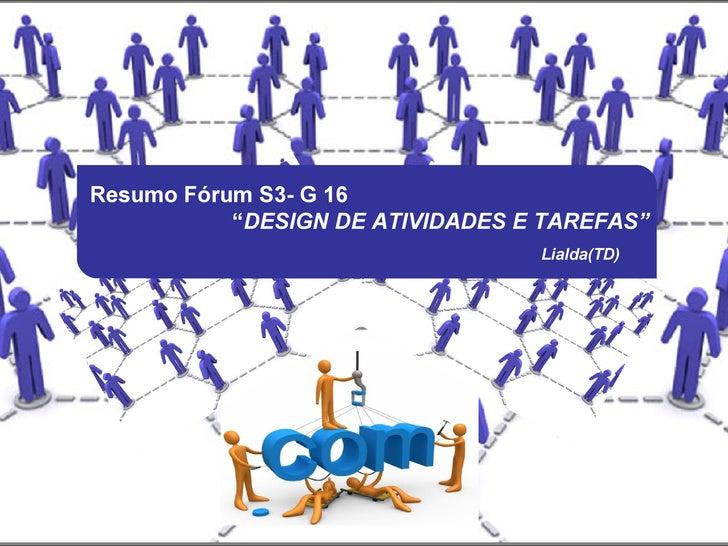 """Resumo Fórum S3- G 16           """"DESIGN DE ATIVIDADES E TAREFAS""""                                  Lialda(TD)"""