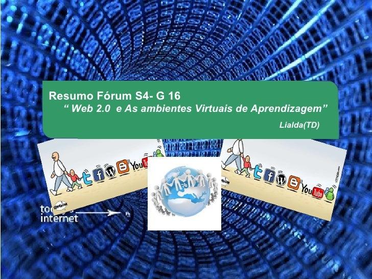 """Resumo Fórum S4- G 16  """" Web 2.0 e As ambientes Virtuais de Aprendizagem""""                                          Lialda(..."""