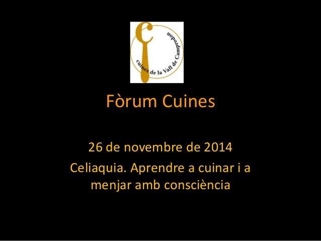 Fòrum Cuines  26 de novembre de 2014  Celiaquia. Aprendre a cuinar i a menjar amb consciència