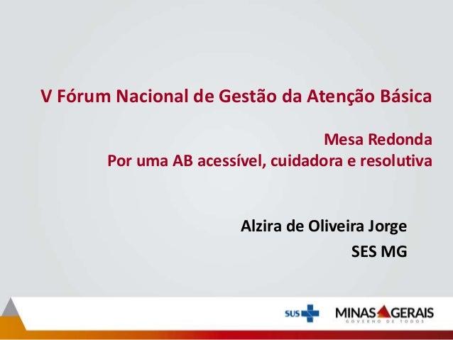 V Fórum Nacional de Gestão da Atenção Básica Mesa Redonda Por uma AB acessível, cuidadora e resolutiva Alzira de Oliveira ...