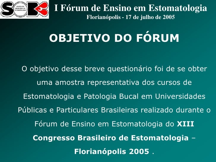 I Fórum de Ensino em Estomatologia                   Florianópolis - 17 de julho de 2005        OBJETIVO DO FÓRUM O objeti...
