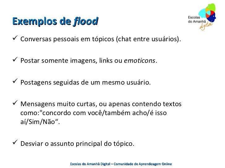 Exemplos de flood Conversas pessoais em tópicos (chat entre usuários). Postar somente imagens, links ou emoticons. Post...