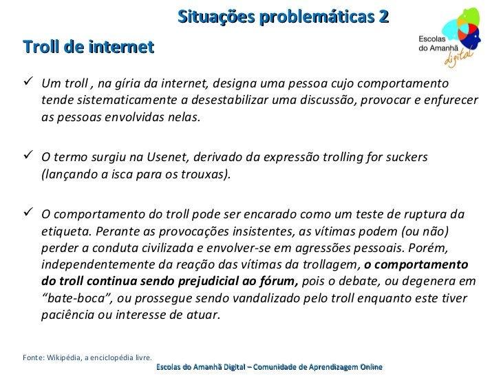 Situações problemáticas 2Troll de internet Um troll , na gíria da internet, designa uma pessoa cujo comportamento  tende ...