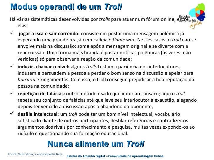 Modus operandi de um Troll Há várias sistemáticas desenvolvidas por trolls para atuar num fórum online, entre    elas:  j...