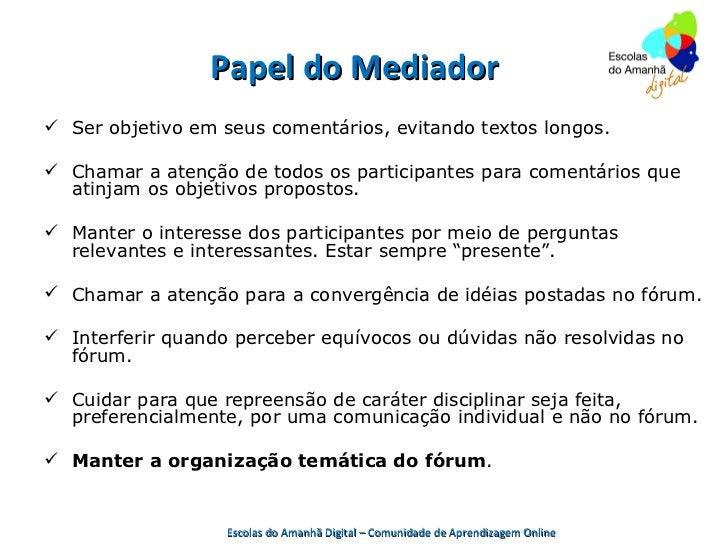 Papel do Mediador Ser objetivo em seus comentários, evitando textos longos. Chamar a atenção de todos os participantes p...