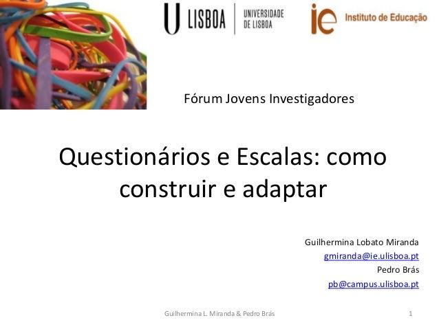 Questionários e Escalas: como construir e adaptar Guilhermina Lobato Miranda gmiranda@ie.ulisboa.pt Pedro Brás pb@campus.u...