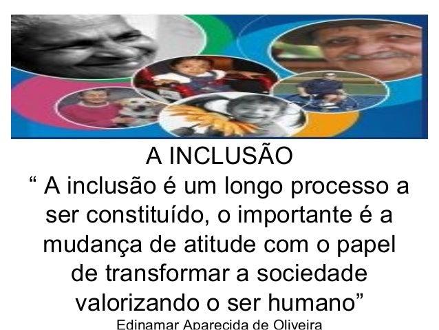 """A INCLUSÃO  """" A inclusão é um longo processo a  ser constituído, o importante é a  mudança de atitude com o papel  de tran..."""