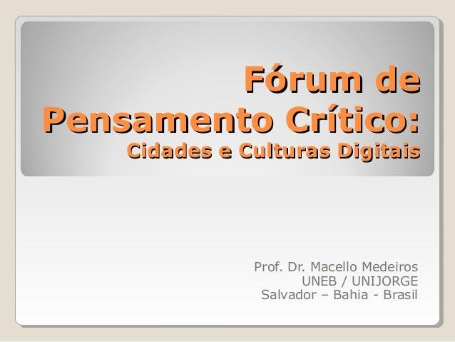 Fórum dePensamento Crítico:    Cidades e Culturas Digitais               Prof. Dr. Macello Medeiros                       ...