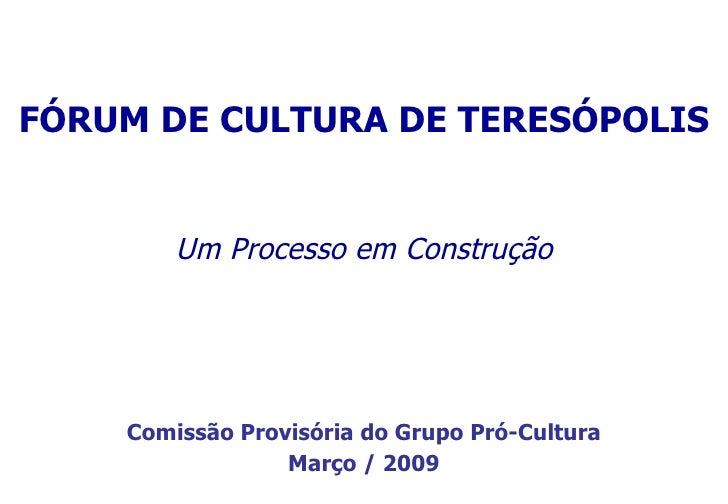 Um  Processo em Construção FÓRUM DE CULTURA DE TERESÓPOLIS Comissão Provisória do Grupo Pró-Cultura Março / 2009