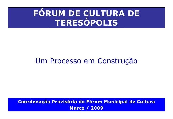 Um  Processo em Construção FÓRUM DE CULTURA DE TERESÓPOLIS Coordenação Provisória do Fórum Municipal de Cultura Março / 2009