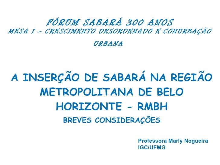 FÓRUM SABARÁ 300 ANOS MESA I – CRESCIMENTO DESORDENADO E CONURBAÇÃO URBANA   A INSERÇÃO DE SABARÁ NA REGIÃO METROPOLITANA ...
