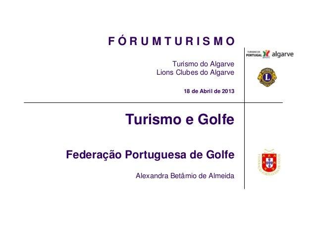 F Ó R U M T U R I S M OTurismo do AlgarveLions Clubes do Algarve18 de Abril de 2013Turismo e GolfeFederação Portuguesa de ...
