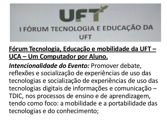 Fórum Tecnologia, Educação e mobilidade da UFT –UCA – Um Computador por Aluno.Intencionalidade do Evento: Promover debate,...