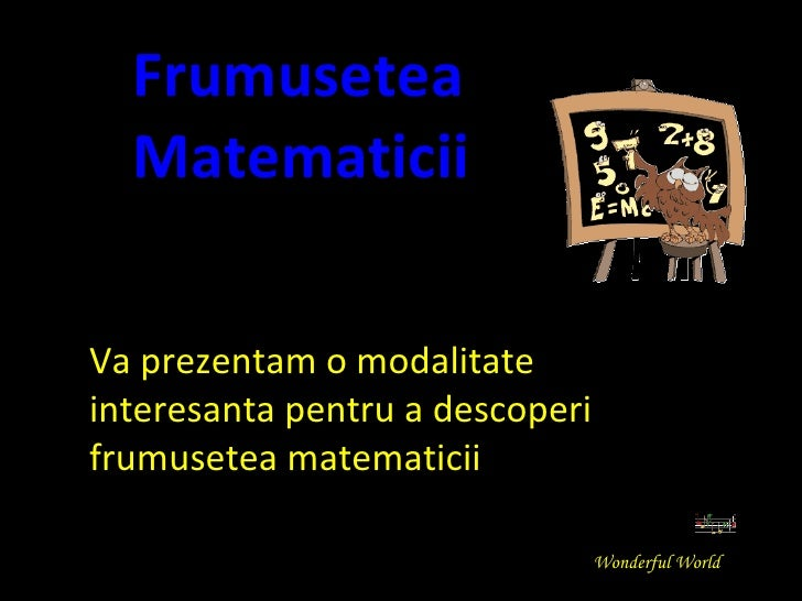Va prezentam o modalitate interesanta pentru a descoperi frumusetea matematicii Frumusetea   Matematicii Wonderful World