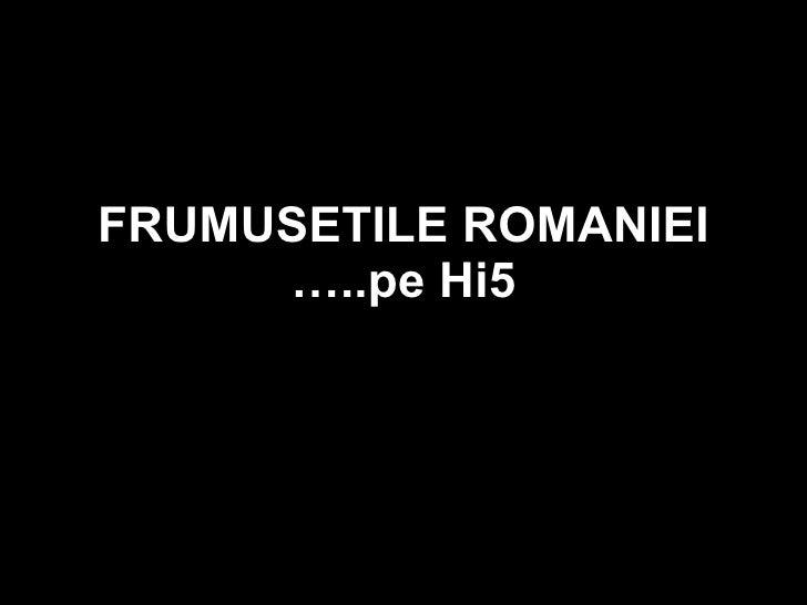 FRUMUSETILE ROMANIEI …..pe Hi5