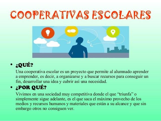 COOPERATIVAS ESCOLARES  • ¿QUÉ?  Una cooperativa escolar es un proyecto que permite al alumnado aprender  a emprender, es ...