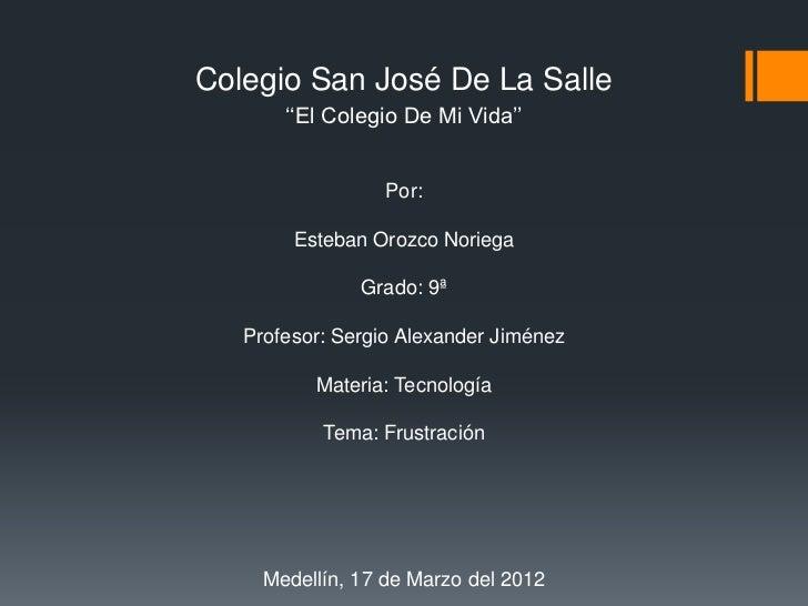 Colegio San José De La Salle       ''El Colegio De Mi Vida''                  Por:        Esteban Orozco Noriega          ...