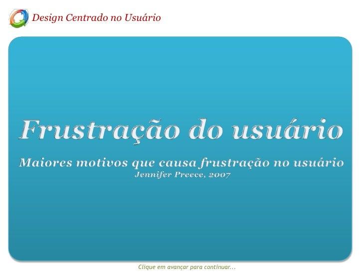 Design Centrado no Usuário<br />Frustração do usuário<br />Maiores motivos que causa frustração no usuário<br /> Jennifer ...