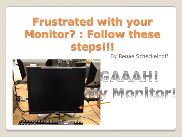 Frustrated with yourMonitor? : Follow these       steps!!!              By Renae Scheckelhoff