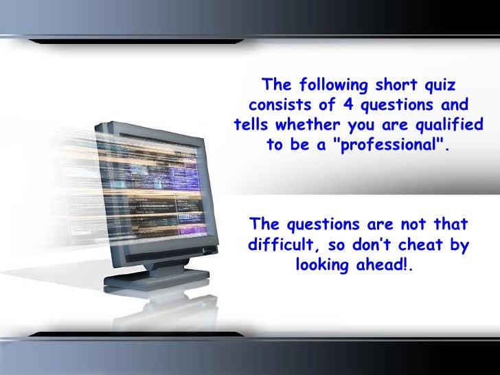 The following short quiz   consists of 4 questions and tells whether you are qualified      to be a quot;professionalquot;...
