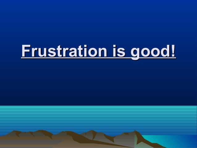 Frustration is good!Frustration is good!