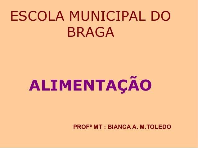 ESCOLA MUNICIPAL DO BRAGA ALIMENTAÇÃO PROFª MT : BIANCA A. M.TOLEDO