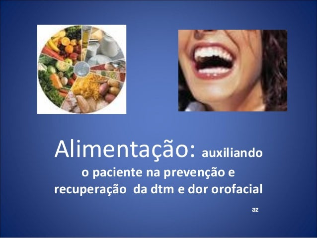 Alimentação: auxiliando o paciente na prevenção e recuperação da dtm e dor orofacial az