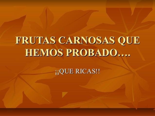 FRUTAS CARNOSAS QUE HEMOS PROBADO….      ¡¡QUE RICAS!!
