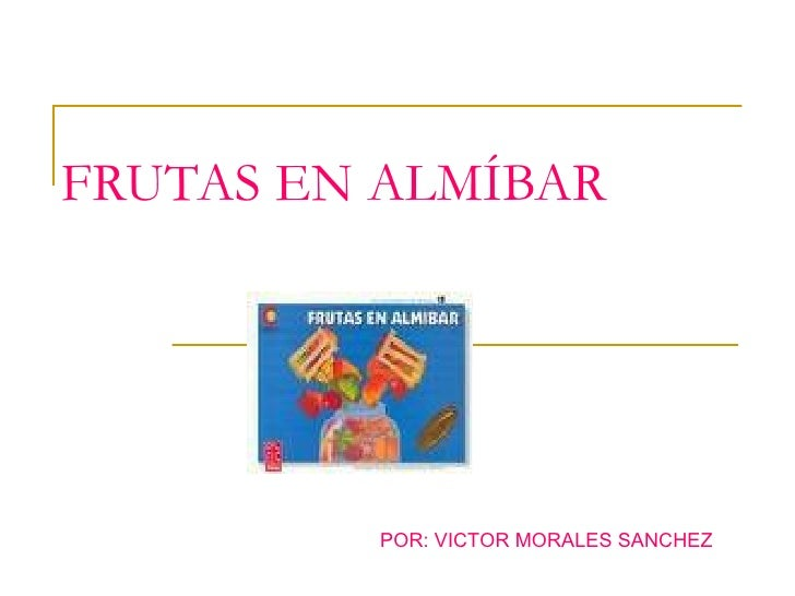 FRUTAS EN ALMÍBAR POR: VICTOR MORALES SANCHEZ