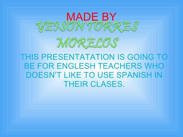 MADE BY <ul><li>THIS PRESENTATATION IS GOING TO BE FOR ENGLESH TEACHERS WHO DOESN'T LIKE TO USE SPANISH IN THEIR CLASES. <...