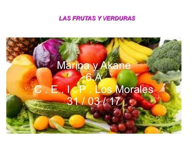 LAS FRUTAS Y VERDURASLAS FRUTAS Y VERDURAS Marina y Akane 6.A C . E . I . P . Los Morales 31 / 03 / 17