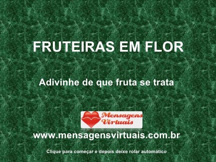 FRUTEIRAS EM FLOR <ul><li>Adivinhe de que fruta se trata </li></ul><ul><li>www.mensagensvirtuais.com.br </li></ul>Clique p...