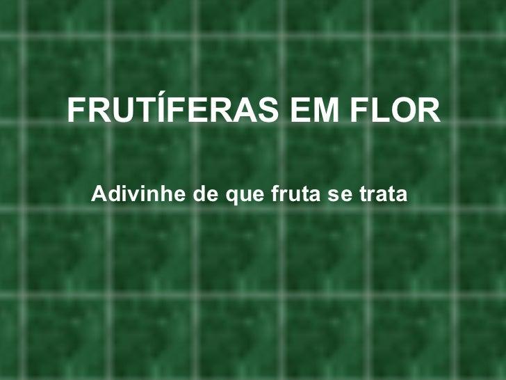 FRUTÍFERAS EM FLOR <ul><li>Adivinhe de que fruta se trata </li></ul>