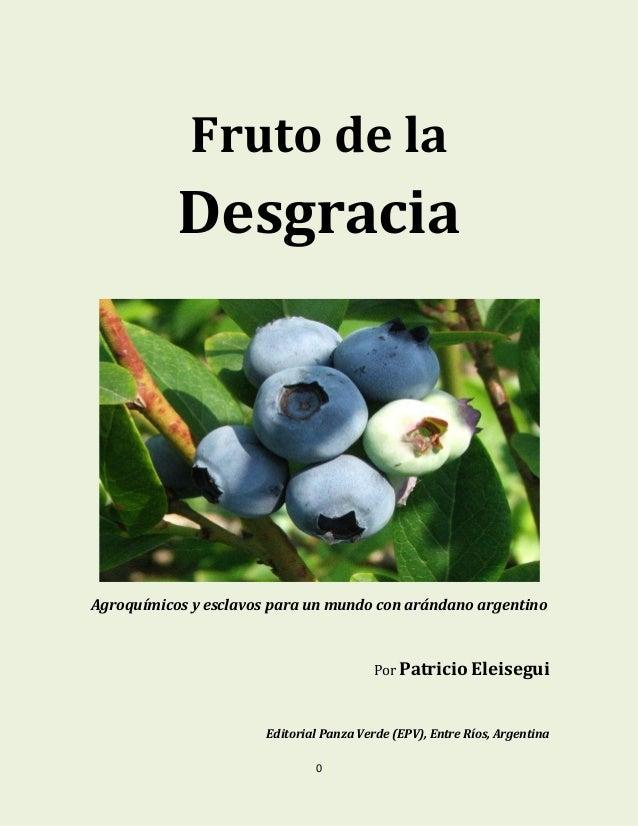 0 Fruto de la Desgracia Agroquímicos y esclavos para un mundo con arándano argentino Por Patricio Eleisegui Editorial Panz...
