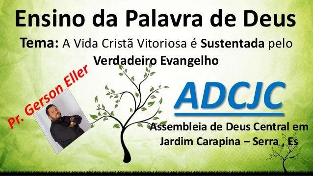 Ensino da Palavra de Deus Tema: A Vida Cristã Vitoriosa é Sustentada pelo Verdadeiro Evangelho ADCJC Assembleia de Deus Ce...
