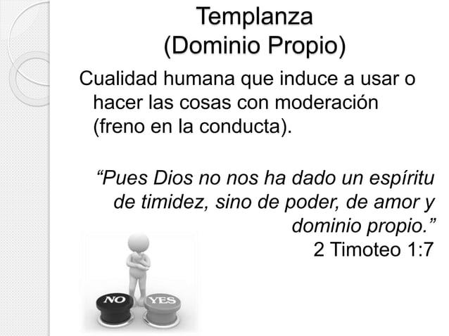 Templanza  (Dominio Propio)  Cualidad humana que induce a usar o  hacer las cosas con moderación  (freno en la conducta). ...