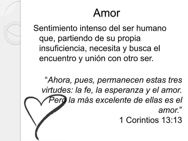 Amor  Sentimiento intenso del ser humano  que, partiendo de su propia  insuficiencia, necesita y busca el  encuentro y uni...