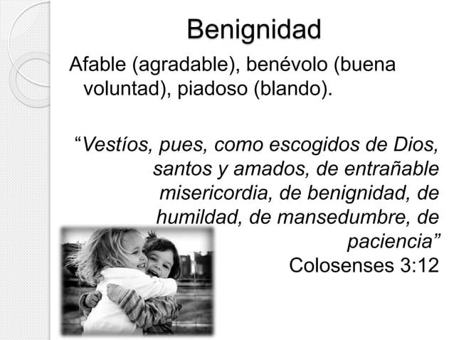 """Benignidad  Afable (agradable), benévolo (buena  voluntad), piadoso (blando).  """"Vestíos, pues, como escogidos de Dios,  sa..."""